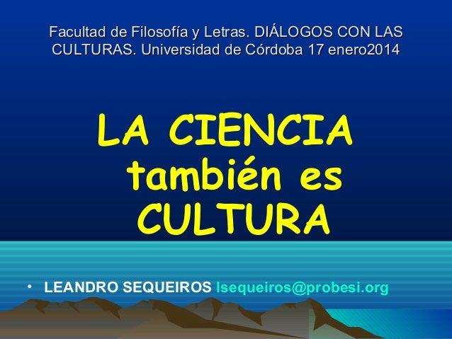Facultad de Filosofía y Letras. DIÁLOGOS CON LAS CULTURAS. Universidad de Córdoba 17 enero2014  LA CIENCIA también es CULT...