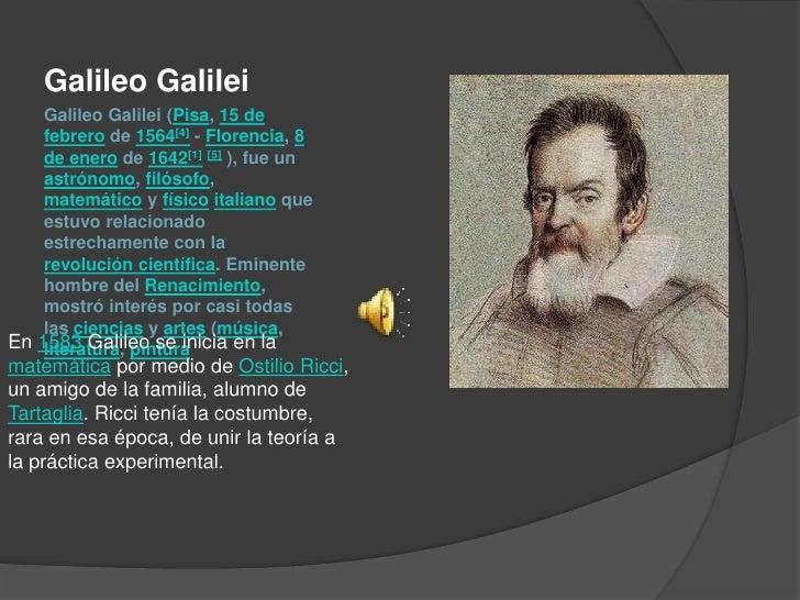 Galileo Galilei (Pisa, 15 de febrero de 1564[4] - Florencia, 8 de enero de 1642[1][5] ), fue un astrónomo, filósofo, matem...