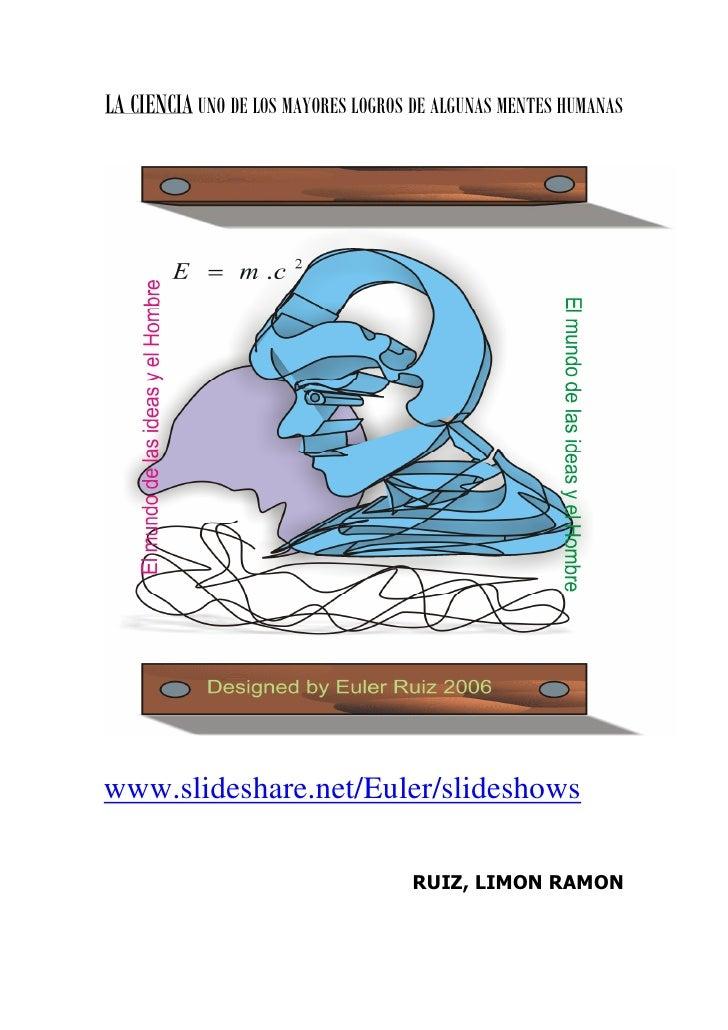 LA CIENCIA UNO DE LOS MAYORES LOGROS DE ALGUNAS MENTES HUMANASwww.slideshare.net/Euler/slideshows                         ...
