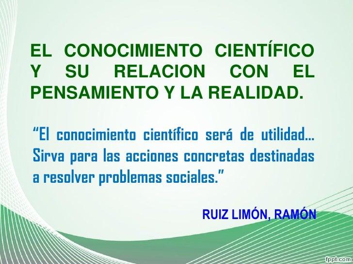 """EL CONOCIMIENTO CIENTÍFICOY SU RELACION CON ELPENSAMIENTO Y LA REALIDAD.""""El conocimiento científico será de utilidad…Sirva..."""