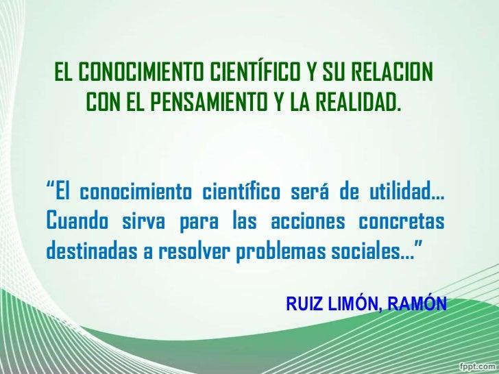 """EL CONOCIMIENTO CIENTÍFICO Y SU RELACION    CON EL PENSAMIENTO Y LA REALIDAD.""""El conocimiento científico será de utilidad…..."""