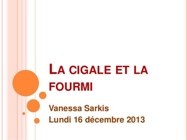 LA CIGALE ET LA FOURMI Vanessa Sarkis Lundi 16 décembre 2013