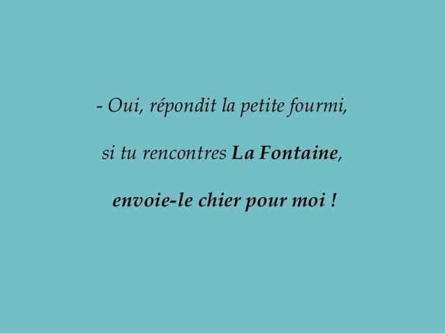 - Oui,répondit la petite fourmi,si tu rencontres La Fontaine,envoie-le chier pour moi !