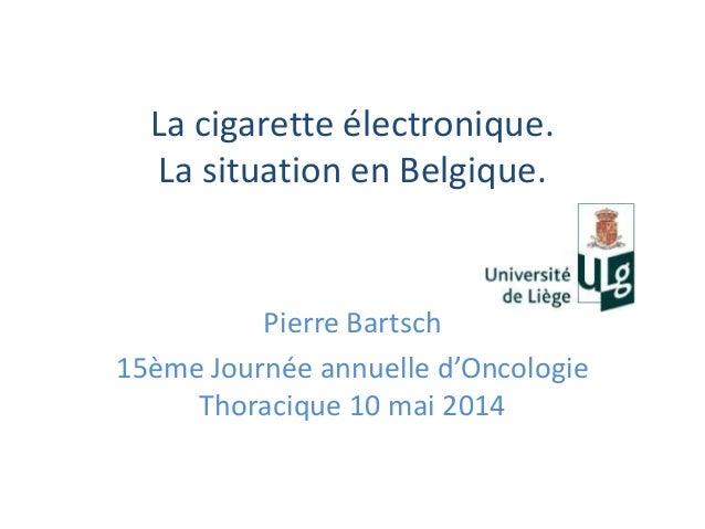 La cigarette électronique. La situation en Belgique. Pierre Bartsch 15ème Journée annuelle d'Oncologie Thoracique 10 mai 2...
