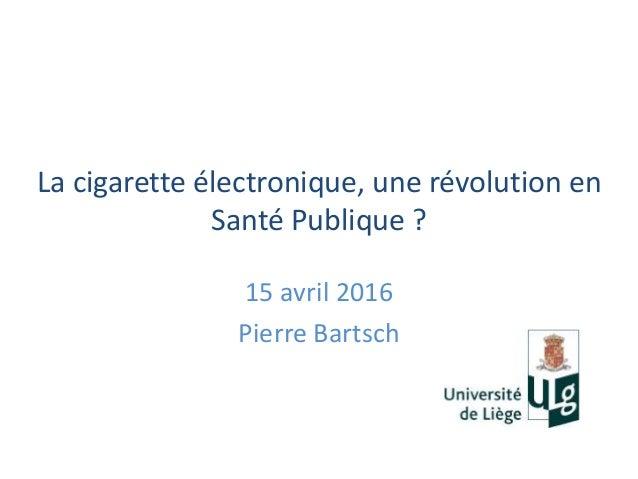 La cigarette électronique, une révolution en Santé Publique ? 15 avril 2016 Pierre Bartsch