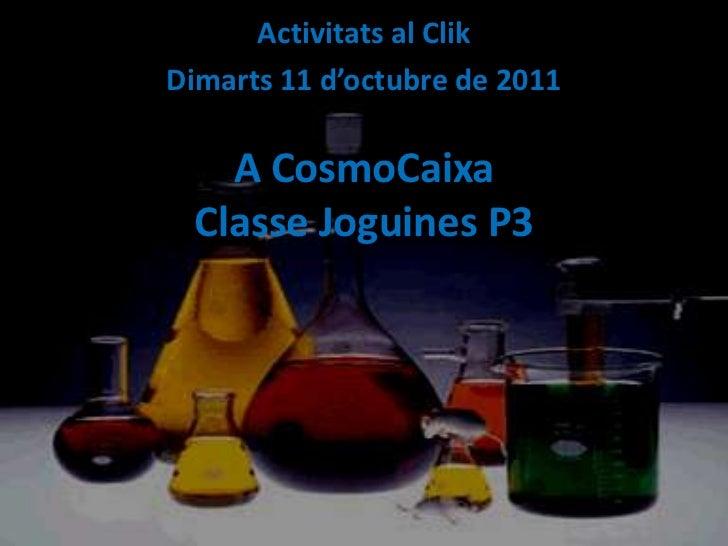 Activitats al Clik<br />Dimarts 11 d'octubre de 2011<br />A CosmoCaixaClasse Joguines P3<br />