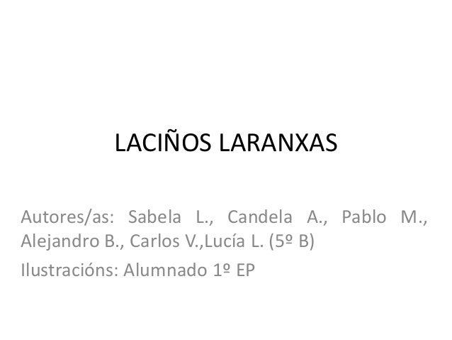 LACIÑOS LARANXAS Autores/as: Sabela L., Candela A., Pablo M., Alejandro B., Carlos V.,Lucía L. (5º B) Ilustracións: Alumna...