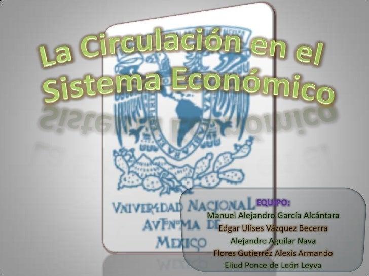 La Circulación en el  Sistema Económico<br />Equipo:<br />Manuel Alejandro García Alcántara<br />Edgar Ulises Vázquez Bece...