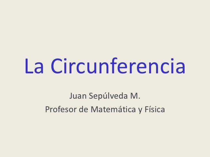 La Circunferencia<br />Juan Sepúlveda M. <br />Profesor de Matemática y Física<br />