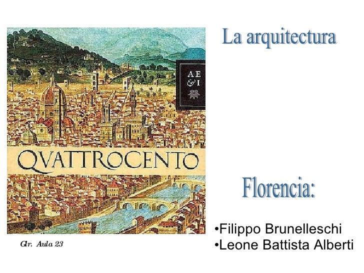 <ul><li>Filippo Brunelleschi </li></ul><ul><li>Leone Battista Alberti </li></ul>La arquitectura  Florencia: Glr.  Aula 23