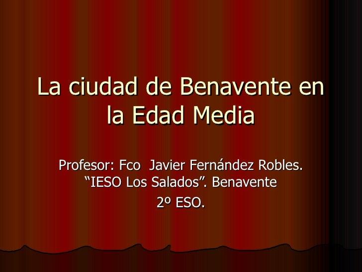"""La ciudad de Benavente en la Edad Media Profesor: Fco  Javier Fernández Robles. """"IESO Los Salados"""". Benavente 2º ESO."""