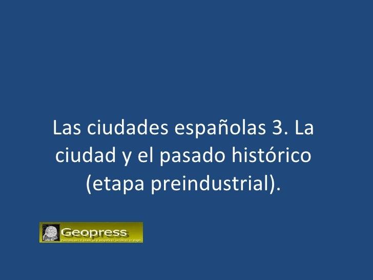 Las ciudades españolas 3. La ciudad y el pasado histórico (etapa preindustrial).