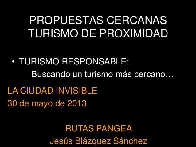 PROPUESTAS CERCANASTURISMO DE PROXIMIDAD• TURISMO RESPONSABLE:Buscando un turismo más cercano…LA CIUDAD INVISIBLE30 de may...