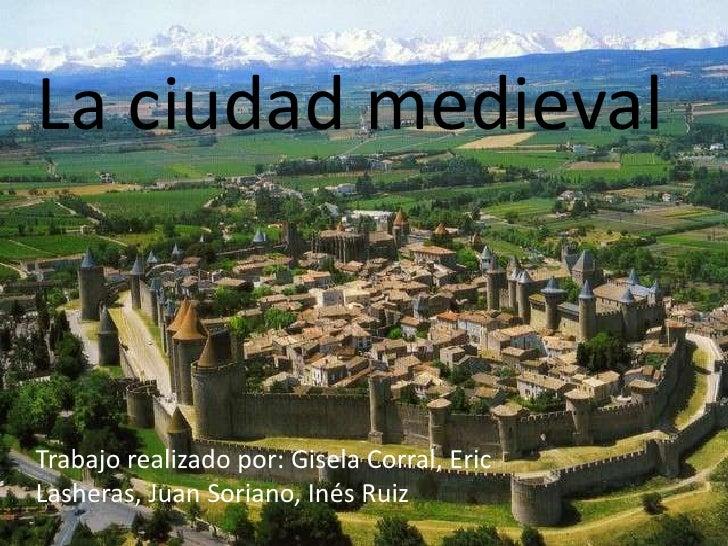 La ciudad medieval<br />Trabajo realizado por: Gisela Corral, Eric Lasheras, Juan Soriano, Inés Ruiz<br />