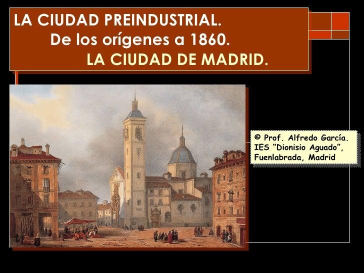 LA CIUDAD PREINDUSTRIAL. De los orígenes a 1860. LA CIUDAD DE MADRID. © Prof. Alfredo García. http:// algargos.lacoctelera...