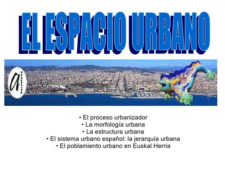 <ul><li>El proceso urbanizador </li></ul><ul><li>La morfología urbana </li></ul><ul><li>La estructura urbana </li></ul><ul...