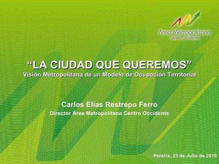 """ LA CIUDAD QUE QUEREMOS"" Visión Metropolitana de un Modelo de Ocupación Territorial Pereira, 23 de Julio de 2010 Carlos E..."