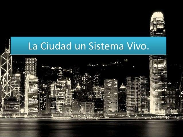 La Ciudad un Sistema Vivo.