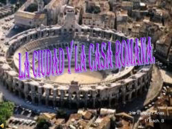 Iria Vázquez Arias 1º Bach. B La ciudad y la casa romana.
