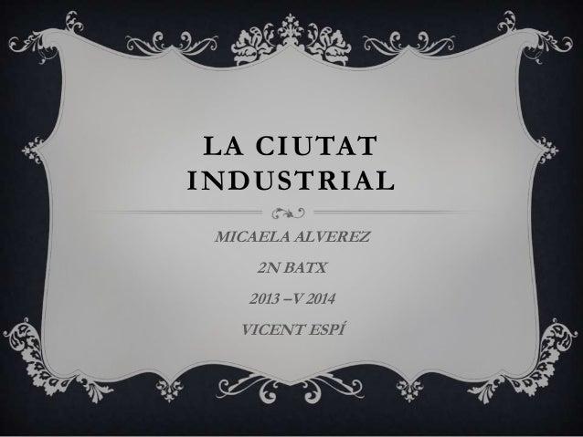 LA CIUTAT INDUSTRIAL MICAELA ALVEREZ 2N BATX 2013 –V 2014 VICENT ESPÍ