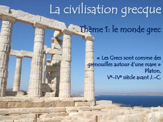 La civilisation grecqueThème 1: le monde grec « Les Grecs sont comme des grenouilles autour d'une mare » Platon, Ve-IVesiè...
