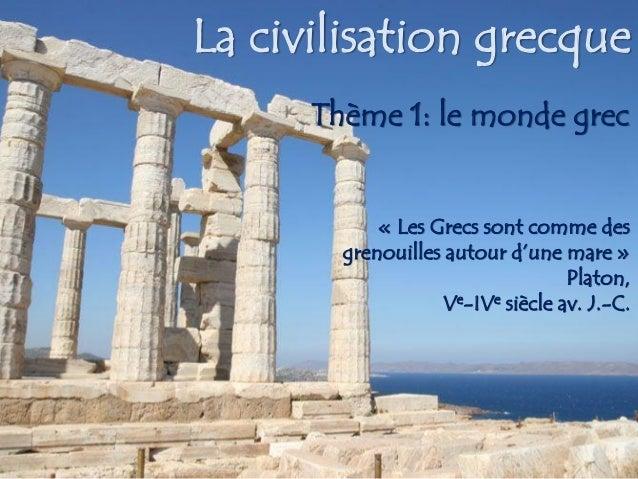 La civilisation grecque Thème 1: le monde grec « Les Grecs sont comme des grenouilles autour d'une mare » Platon, Ve-IVe s...