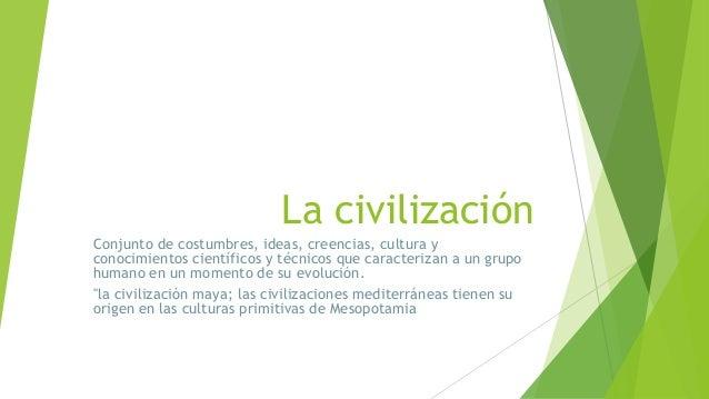 La civilización Conjunto de costumbres, ideas, creencias, cultura y conocimientos científicos y técnicos que caracterizan ...