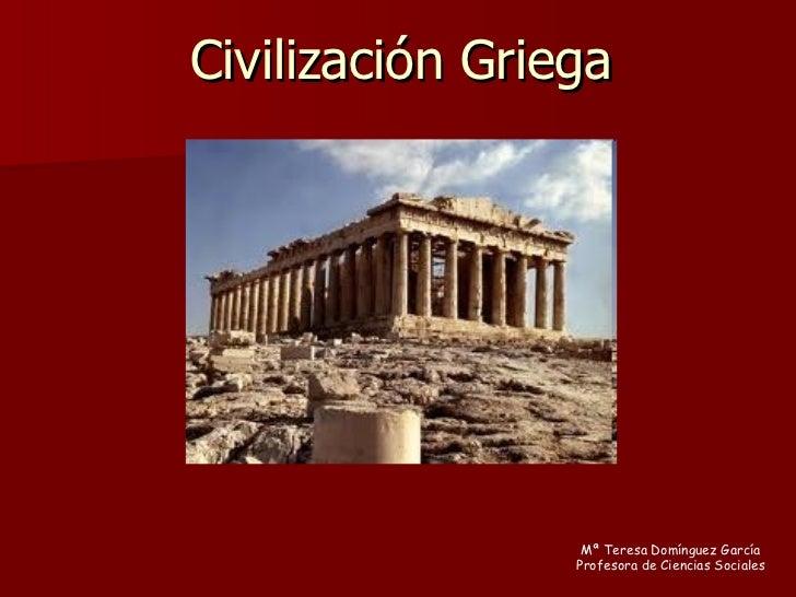Civilización Griega Mª Teresa Domínguez García Profesora de Ciencias Sociales