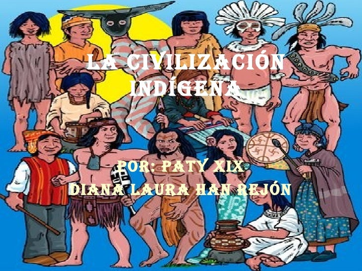 La civilización indígena Por: Paty Xix Diana laura han rejón