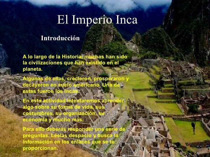 El Imperio Inca Introducción A lo largo de la Historia, muchas han sido la civilizaciones que han existido en el planeta. ...