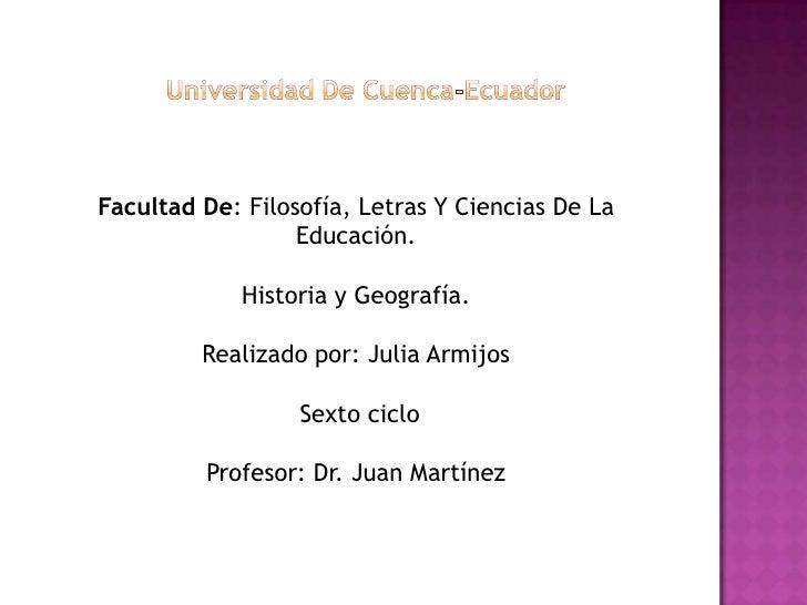 Universidad De Cuenca-Ecuador<br />Facultad De: Filosofía, Letras Y Ciencias De La Educación.<br />Historia y Geografía.<b...