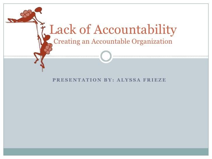 Lack of AccountabilityCreating an Accountable Organization<br />Presentation by: Alyssa Frieze<br />
