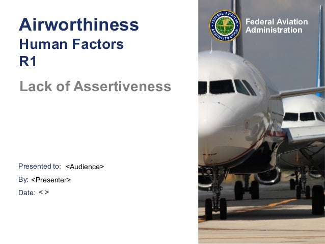 Presented to:By:Date:Federal AviationAdministrationAirworthinessHuman FactorsR1Lack of Assertiveness<Audience><Presenter>< >