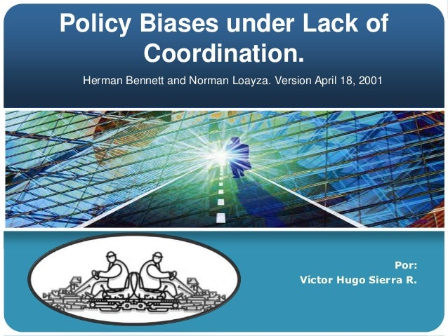 Policy Biases under Lack of       Coordination. Herman Bennett and Norman Loayza. Version April 18, 2001                  ...