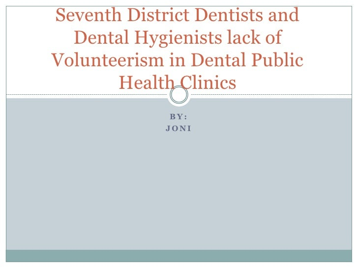 Seventh District Dentists and  Dental Hygienists lack ofVolunteerism in Dental Public       Health Clinics              BY...