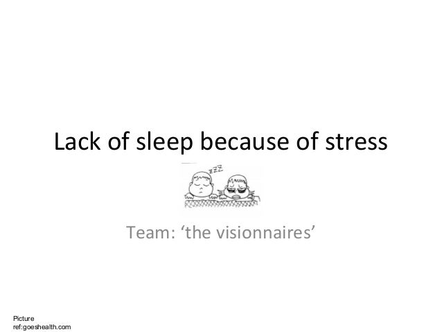 Lack of sleep because of stress                     Team: 'the visionnaires'Pictureref:goeshealth.com