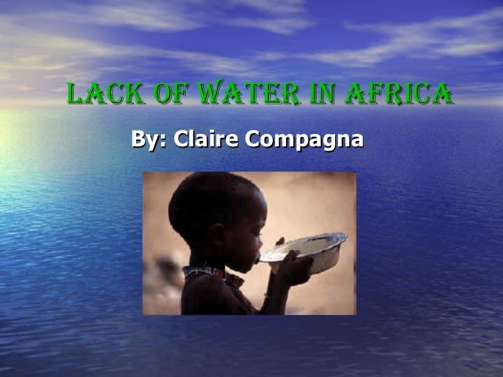 Lack of Water in Africa By: Claire Compagna