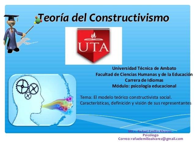 Teoría del ConstructivismoTeoría del Constructivismo MS.c. Rafael Emilio Alvarez. Psicólogo Correo: rafaelemilioalvarez@gm...
