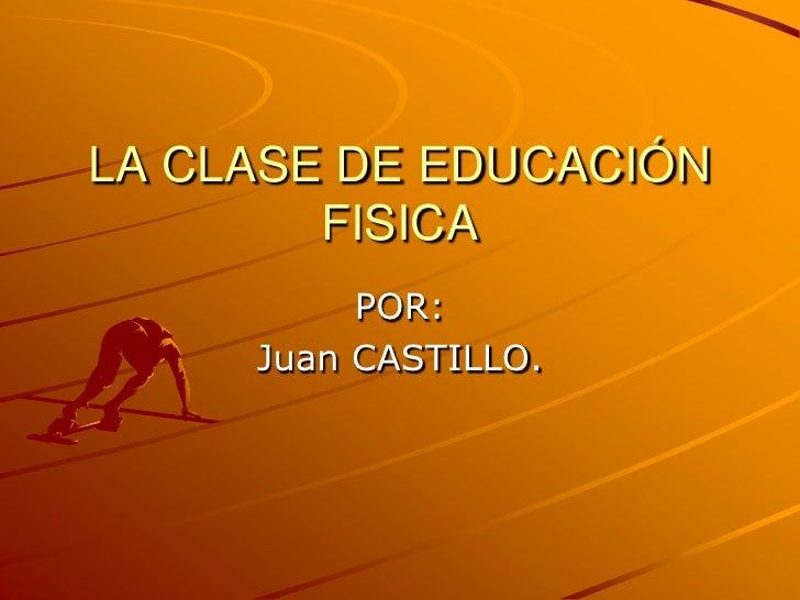 LA CLASE DE EDUCACIÓN FISICA<br />POR:<br />Juan CASTILLO.<br />