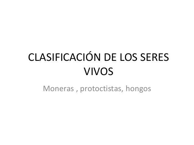 CLASIFICACIÓN DE LOS SERES          VIVOS  Moneras , protoctistas, hongos