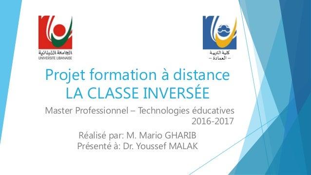 Projet formation à distance LA CLASSE INVERSÉE Master Professionnel – Technologies éducatives 2016-2017 Réalisé par: M. Ma...