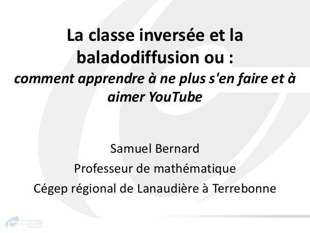La classe inversée et labaladodiffusion ou :comment apprendre à ne plus sen faire et àaimer YouTubeSamuel BernardProfesseu...