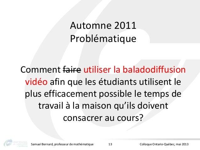 Automne 2011ProblématiqueComment faire utiliser la baladodiffusionvidéo afin que les étudiants utilisent leplus efficaceme...