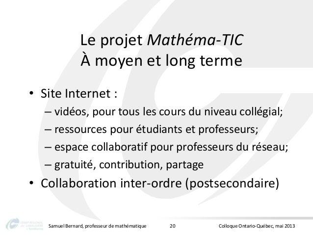 Le projet Mathéma-TICÀ moyen et long terme• Site Internet :– vidéos, pour tous les cours du niveau collégial;– ressources ...