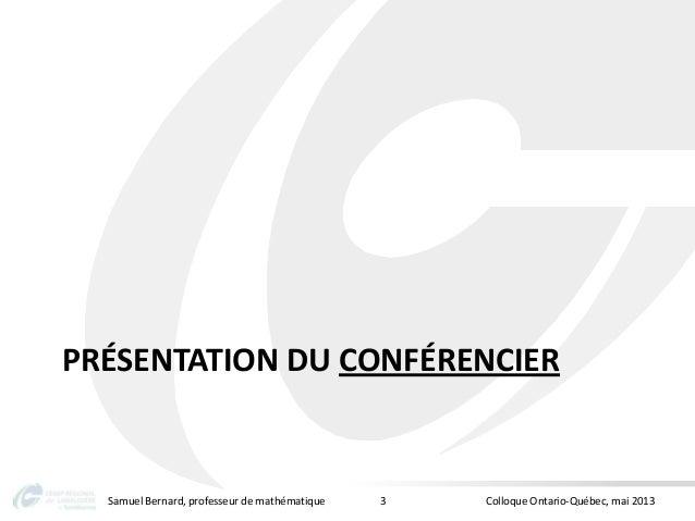 PRÉSENTATION DU CONFÉRENCIERSamuel Bernard, professeur de mathématique Colloque Ontario-Québec, mai 20133