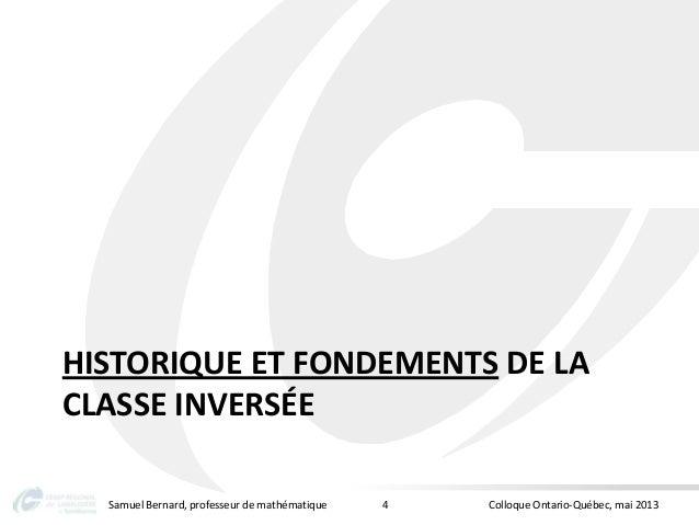 HISTORIQUE ET FONDEMENTS DE LACLASSE INVERSÉESamuel Bernard, professeur de mathématique Colloque Ontario-Québec, mai 20134