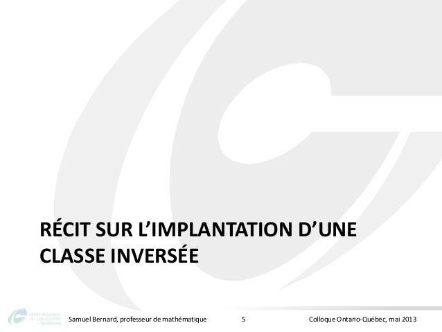 RÉCIT SUR L'IMPLANTATION D'UNECLASSE INVERSÉESamuel Bernard, professeur de mathématique Colloque Ontario-Québec, mai 20135