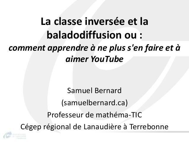 La classe inversée et labaladodiffusion ou :comment apprendre à ne plus sen faire et àaimer YouTubeSamuel Bernard(samuelbe...