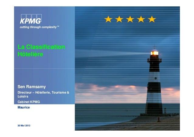 La Classification Hôtelière Sen Ramsamy Directeur – Hôtellerie, Tourisme & Loisirs Cabinet KPMG Maurice 30 Mai 2013