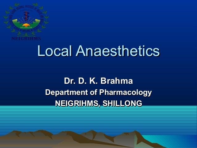 Local AnaestheticsLocal Anaesthetics Dr. D. K. BrahmaDr. D. K. Brahma Department of PharmacologyDepartment of Pharmacology...